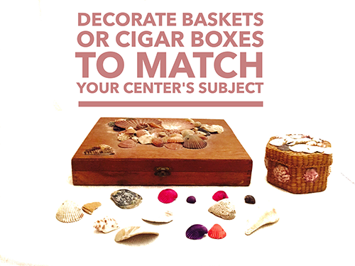 Decorate baskets or cigar boxes to match your center's subject