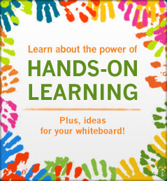 Learn about the power of Hands-on Learning. Plus, ideas for your whiteboard!