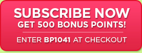 Subscribe Now - Get 500 Bonus Points! Enter BP1041 at checkout